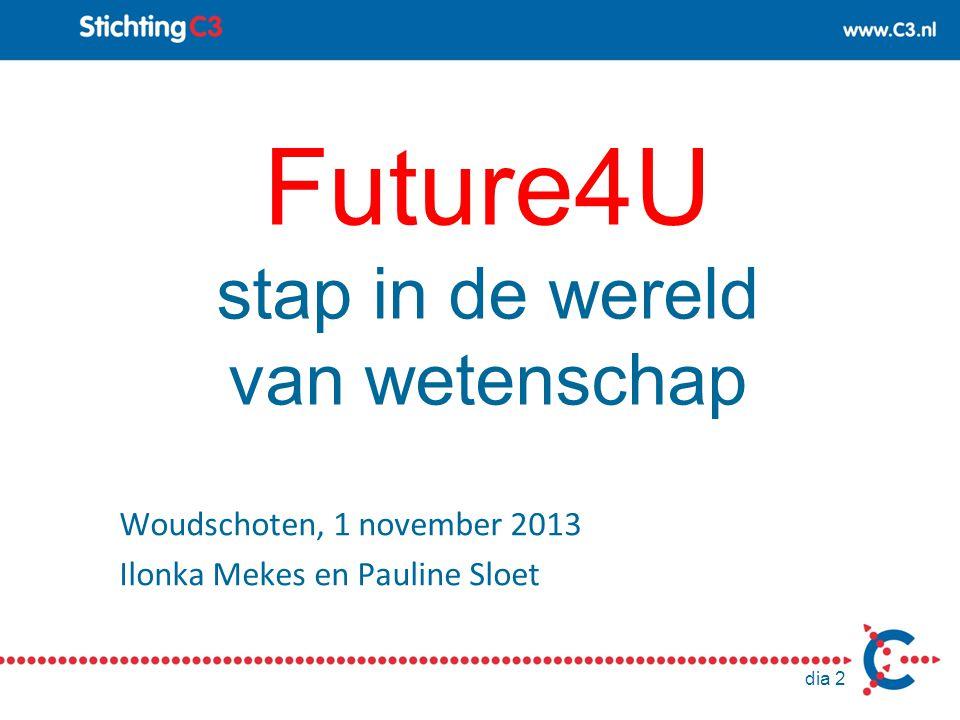 dia 2 Future4U stap in de wereld van wetenschap Woudschoten, 1 november 2013 Ilonka Mekes en Pauline Sloet