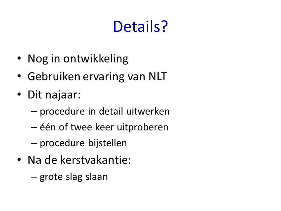 Details? Nog in ontwikkeling Gebruiken ervaring van NLT Dit najaar: – procedure in detail uitwerken – één of twee keer uitproberen – procedure bijstel