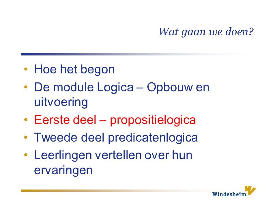 Wat gaan we doen? Hoe het begon De module Logica – Opbouw en uitvoering Eerste deel – propositielogica Tweede deel predicatenlogica Leerlingen vertell
