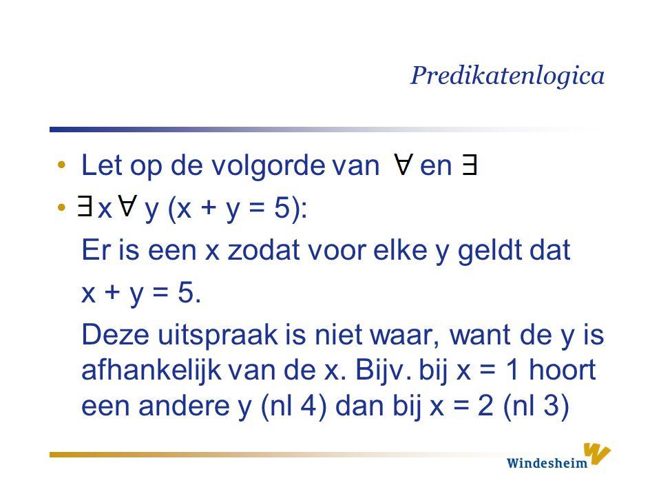 Predikatenlogica Let op de volgorde van en x y (x + y = 5): Er is een x zodat voor elke y geldt dat x + y = 5. Deze uitspraak is niet waar, want de y
