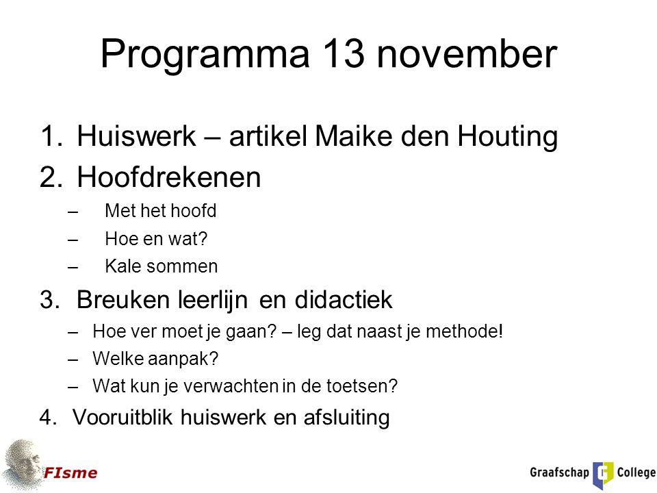 Programma 13 november 1.Huiswerk – artikel Maike den Houting 2.Hoofdrekenen –Met het hoofd –Hoe en wat? –Kale sommen 3.Breuken leerlijn en didactiek –