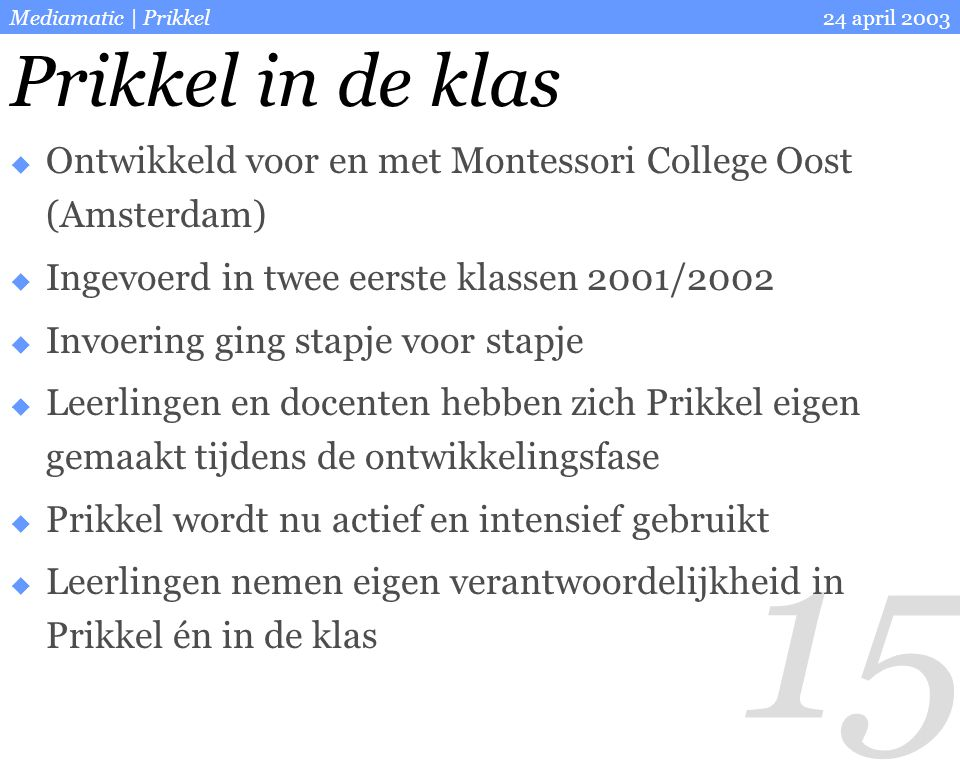 15 24 april 2003Mediamatic | Prikkel Prikkel in de klas  Ontwikkeld voor en met Montessori College Oost (Amsterdam)  Ingevoerd in twee eerste klasse