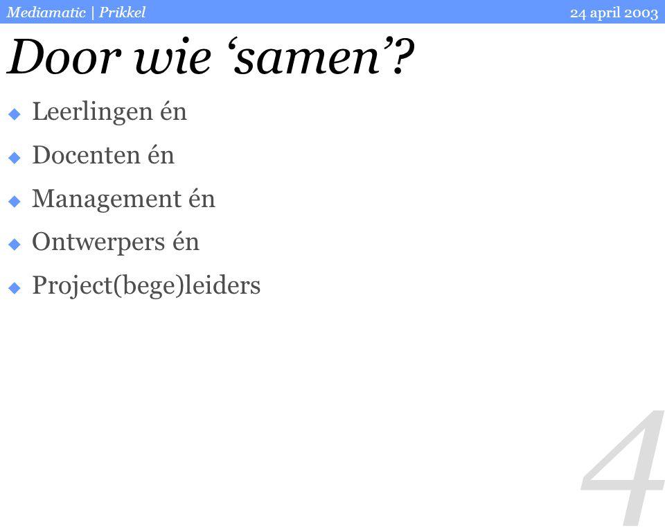 4 24 april 2003Mediamatic | Prikkel  Leerlingen én  Docenten én  Management én  Ontwerpers én  Project(bege)leiders Door wie 'samen'?