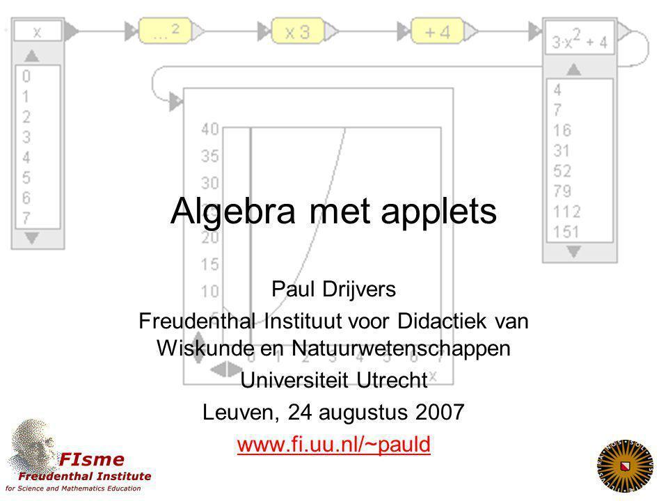 Algebra met applets Paul Drijvers Freudenthal Instituut voor Didactiek van Wiskunde en Natuurwetenschappen Universiteit Utrecht Leuven, 24 augustus 2007 www.fi.uu.nl/~pauld
