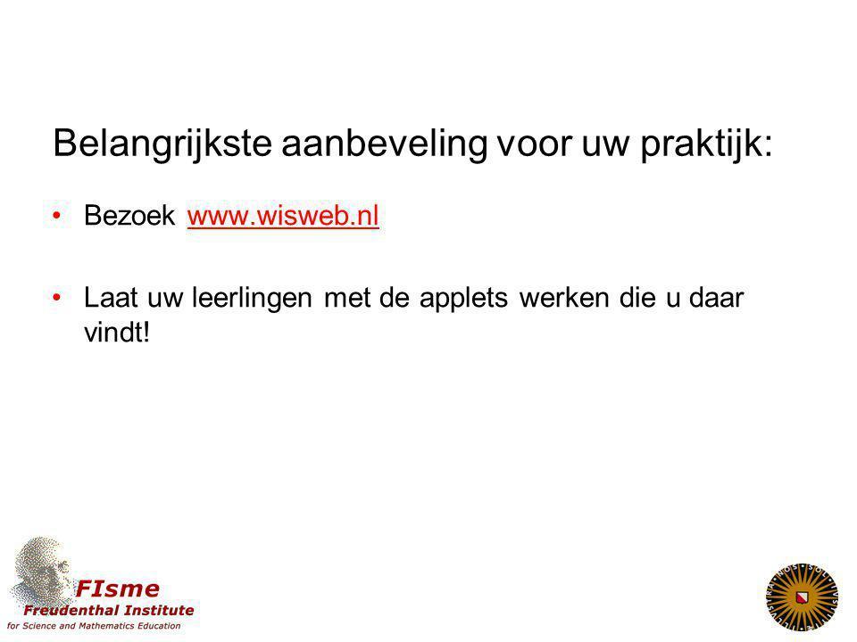 Belangrijkste aanbeveling voor uw praktijk: Bezoek www.wisweb.nlwww.wisweb.nl Laat uw leerlingen met de applets werken die u daar vindt!