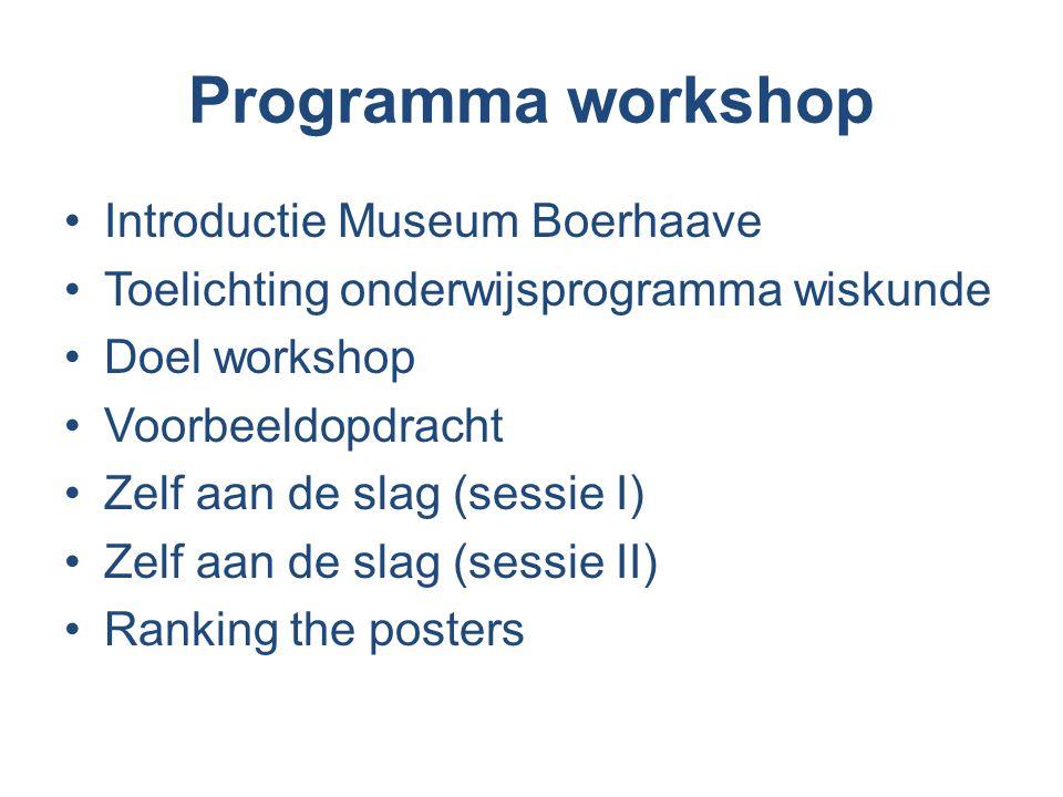 Programma workshop Introductie Museum Boerhaave Toelichting onderwijsprogramma wiskunde Doel workshop Voorbeeldopdracht Zelf aan de slag (sessie I) Zelf aan de slag (sessie II) Ranking the posters