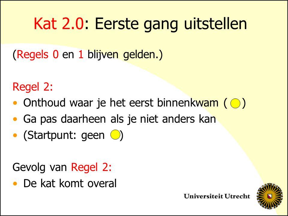 Kat 2.0: Eerste gang uitstellen (Regels 0 en 1 blijven gelden.) Regel 2: Onthoud waar je het eerst binnenkwam ( ) Ga pas daarheen als je niet anders k