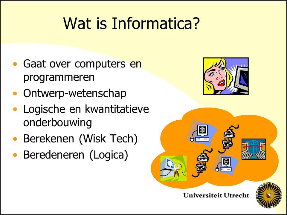 Wat is Informatica? Gaat over computers en programmeren Ontwerp-wetenschap Logische en kwantitatieve onderbouwing Berekenen (Wisk Tech) Beredeneren (L
