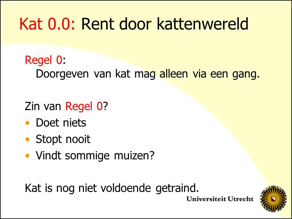 Kat 0.0: Rent door kattenwereld Regel 0: Doorgeven van kat mag alleen via een gang. Zin van Regel 0? Doet niets Stopt nooit Vindt sommige muizen? Kat
