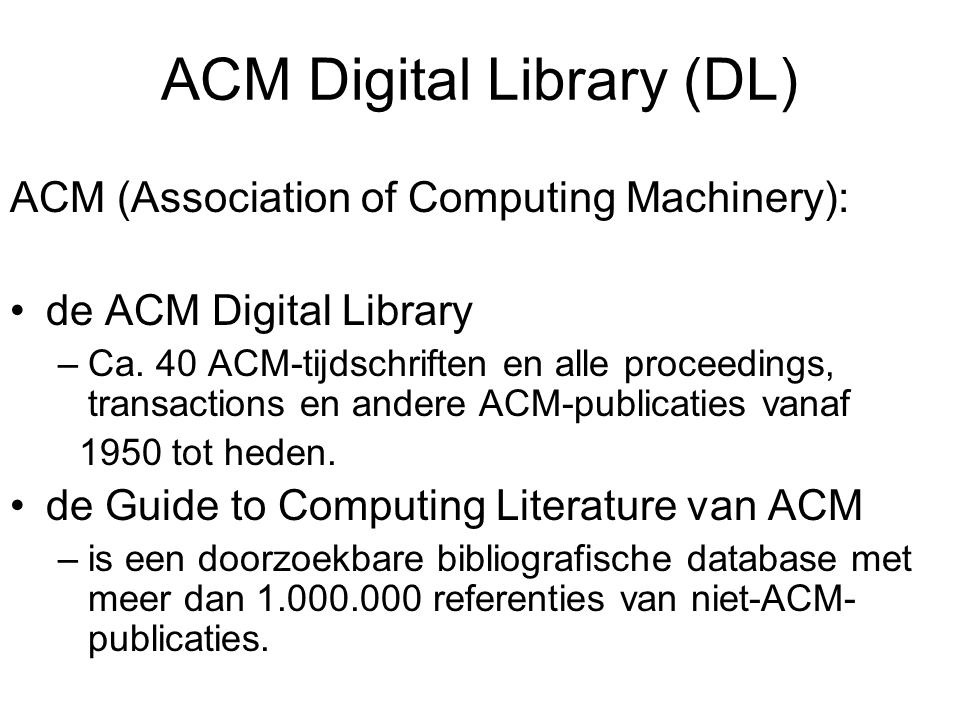 ACM Digital Library (DL) ACM (Association of Computing Machinery): de ACM Digital Library –Ca. 40 ACM-tijdschriften en alle proceedings, transactions
