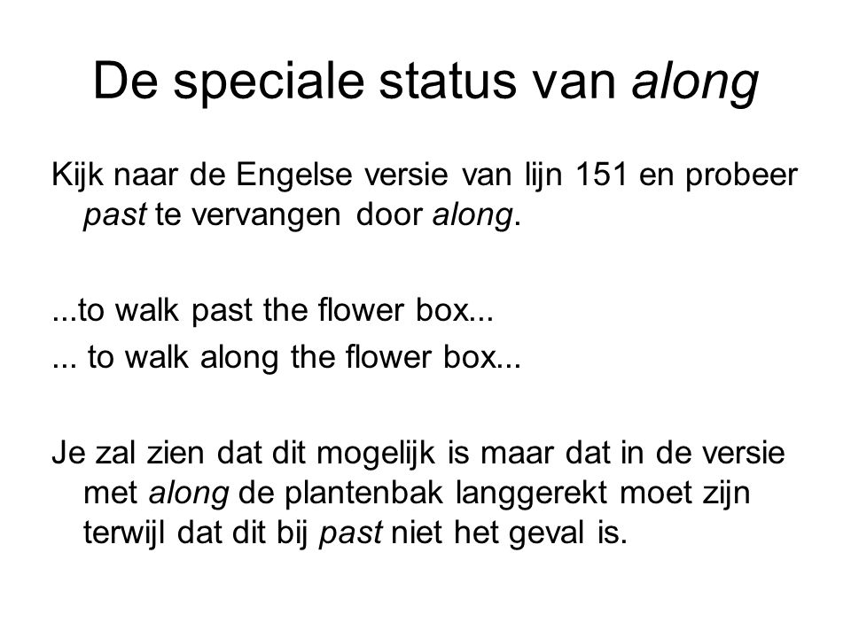 De speciale status van along Kijk naar de Engelse versie van lijn 151 en probeer past te vervangen door along....to walk past the flower box...... to