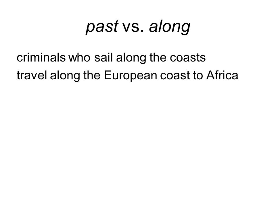 past vs. along criminals who sail along the coasts travel along the European coast to Africa