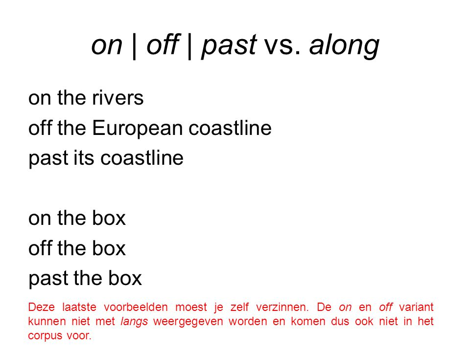 on | off | past vs. along on the rivers off the European coastline past its coastline on the box off the box past the box Deze laatste voorbeelden moe
