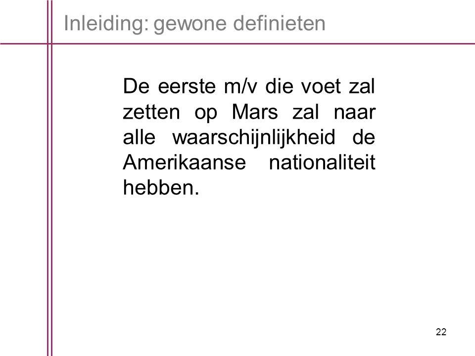 22 Inleiding: gewone definieten De eerste m/v die voet zal zetten op Mars zal naar alle waarschijnlijkheid de Amerikaanse nationaliteit hebben.