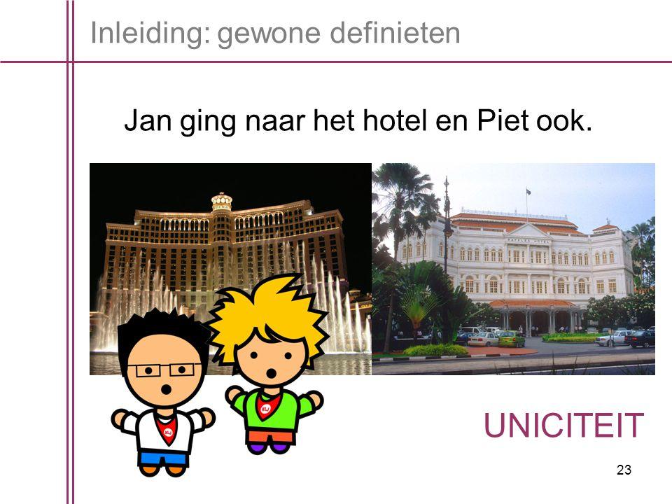 23 Inleiding: gewone definieten Jan ging naar het hotel en Piet ook. UNICITEIT