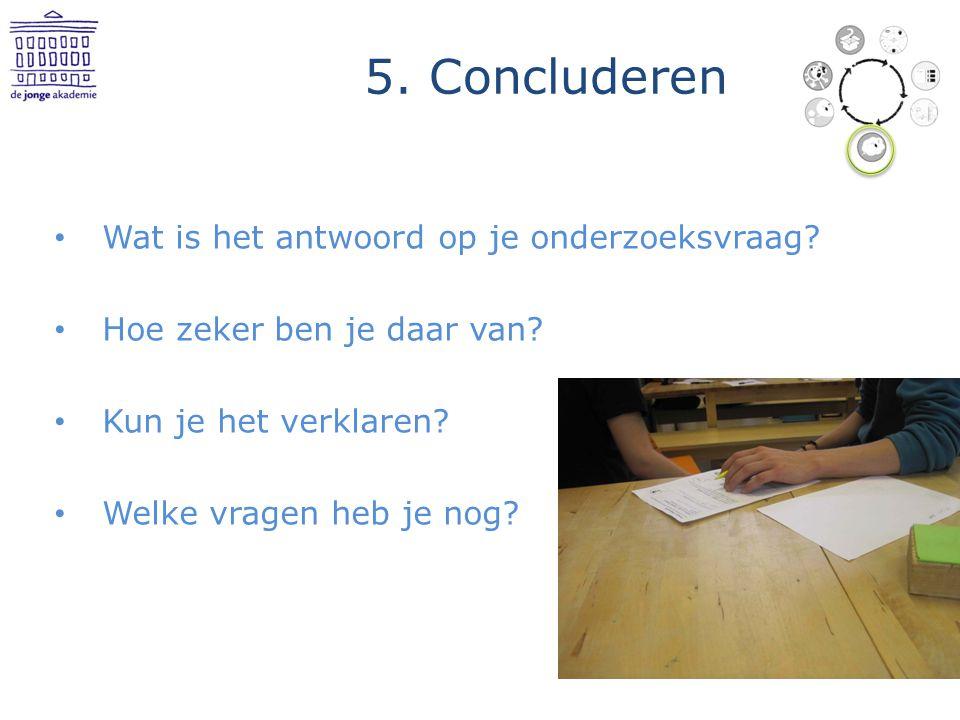 5. Concluderen Wat is het antwoord op je onderzoeksvraag? Hoe zeker ben je daar van? Kun je het verklaren? Welke vragen heb je nog?