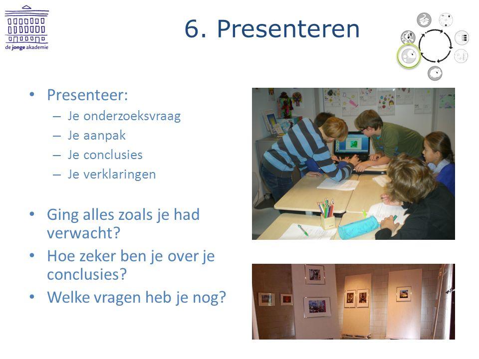6. Presenteren Presenteer: – Je onderzoeksvraag – Je aanpak – Je conclusies – Je verklaringen Ging alles zoals je had verwacht? Hoe zeker ben je over