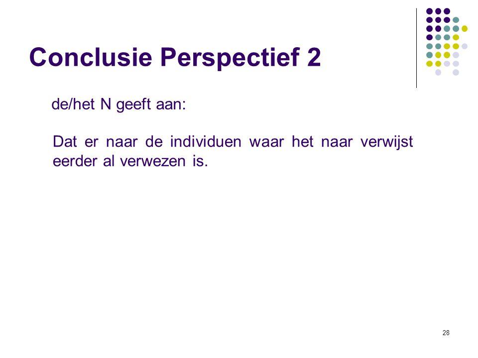 28 de/het N geeft aan: Conclusie Perspectief 2 Dat er naar de individuen waar het naar verwijst eerder al verwezen is.