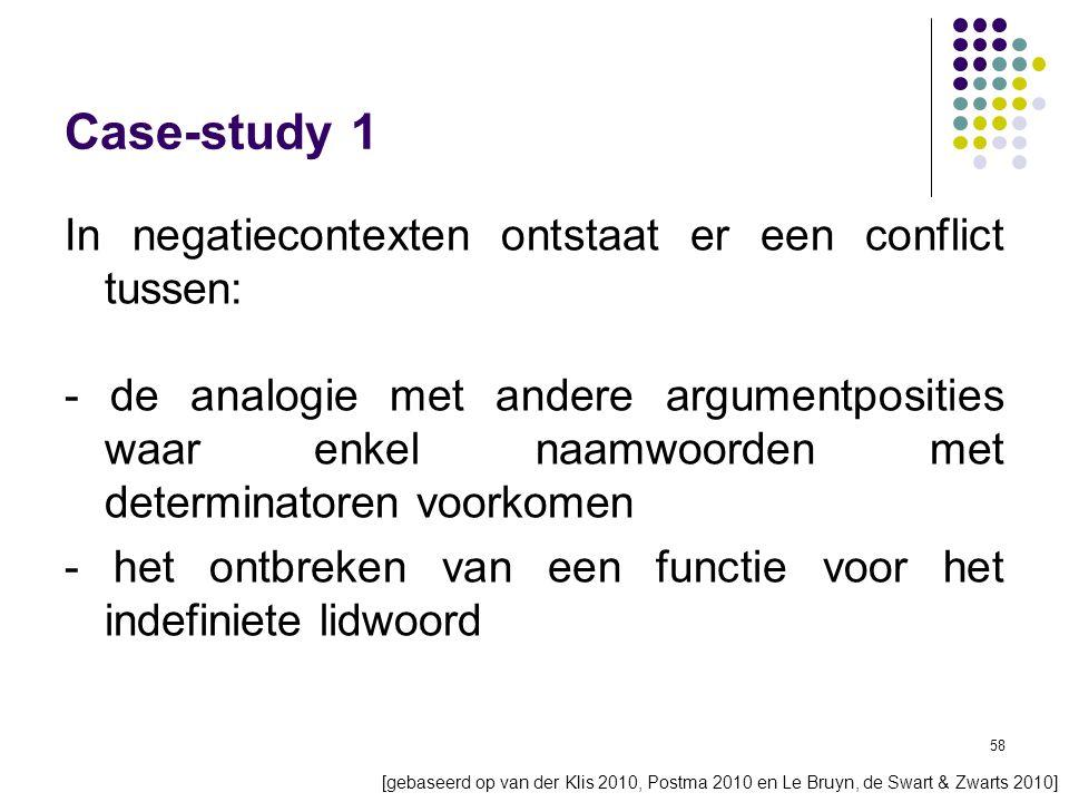 58 Case-study 1 In negatiecontexten ontstaat er een conflict tussen: - de analogie met andere argumentposities waar enkel naamwoorden met determinatoren voorkomen - het ontbreken van een functie voor het indefiniete lidwoord [gebaseerd op van der Klis 2010, Postma 2010 en Le Bruyn, de Swart & Zwarts 2010]