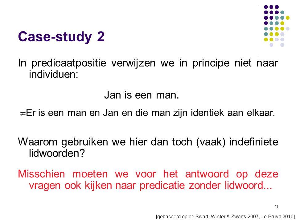 71 Case-study 2 In predicaatpositie verwijzen we in principe niet naar individuen: Jan is een man.