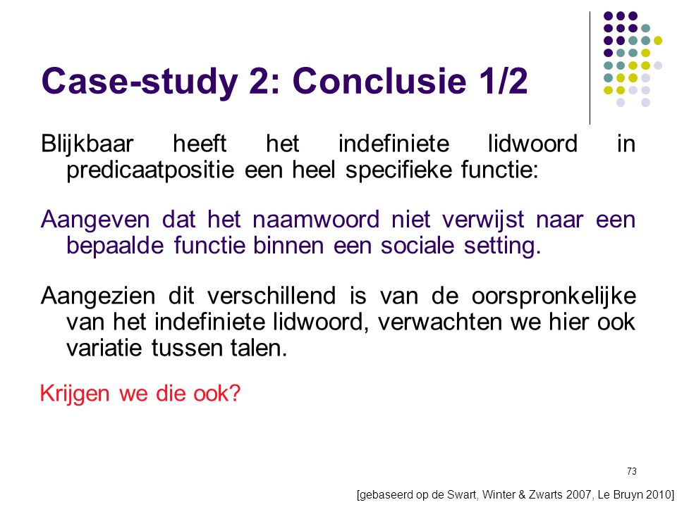 73 Case-study 2: Conclusie 1/2 [gebaseerd op de Swart, Winter & Zwarts 2007, Le Bruyn 2010] Blijkbaar heeft het indefiniete lidwoord in predicaatpositie een heel specifieke functie: Aangeven dat het naamwoord niet verwijst naar een bepaalde functie binnen een sociale setting.