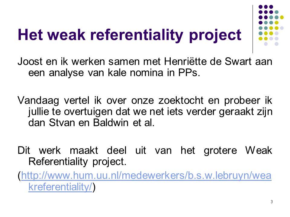 3 Het weak referentiality project Joost en ik werken samen met Henriëtte de Swart aan een analyse van kale nomina in PPs. Vandaag vertel ik over onze