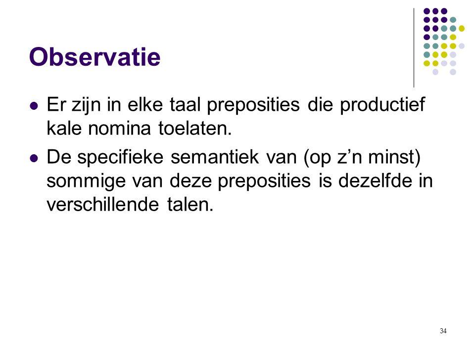34 Observatie Er zijn in elke taal preposities die productief kale nomina toelaten. De specifieke semantiek van (op z'n minst) sommige van deze prepos