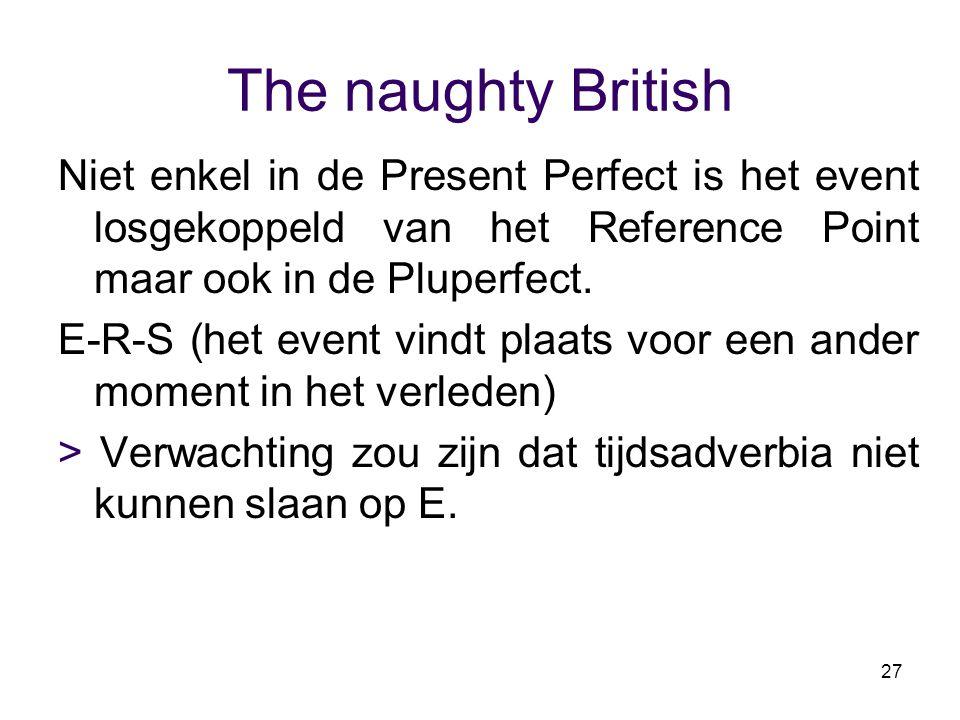 27 The naughty British Niet enkel in de Present Perfect is het event losgekoppeld van het Reference Point maar ook in de Pluperfect. E-R-S (het event