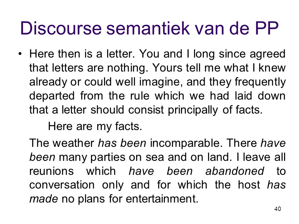 40 Discourse semantiek van de PP Here then is a letter. You and I long since agreed that letters are nothing. Yours tell me what I knew already or cou