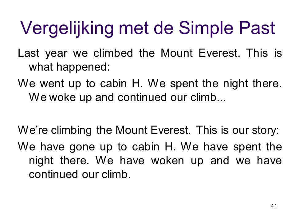 41 Vergelijking met de Simple Past Last year we climbed the Mount Everest. This is what happened: We went up to cabin H. We spent the night there. We