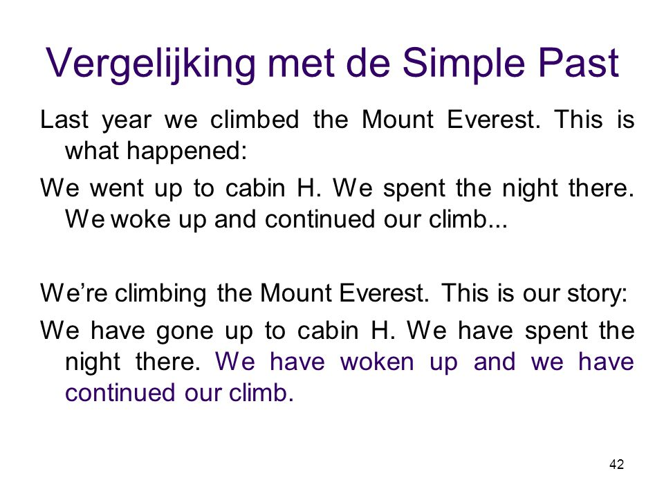 42 Vergelijking met de Simple Past Last year we climbed the Mount Everest. This is what happened: We went up to cabin H. We spent the night there. We