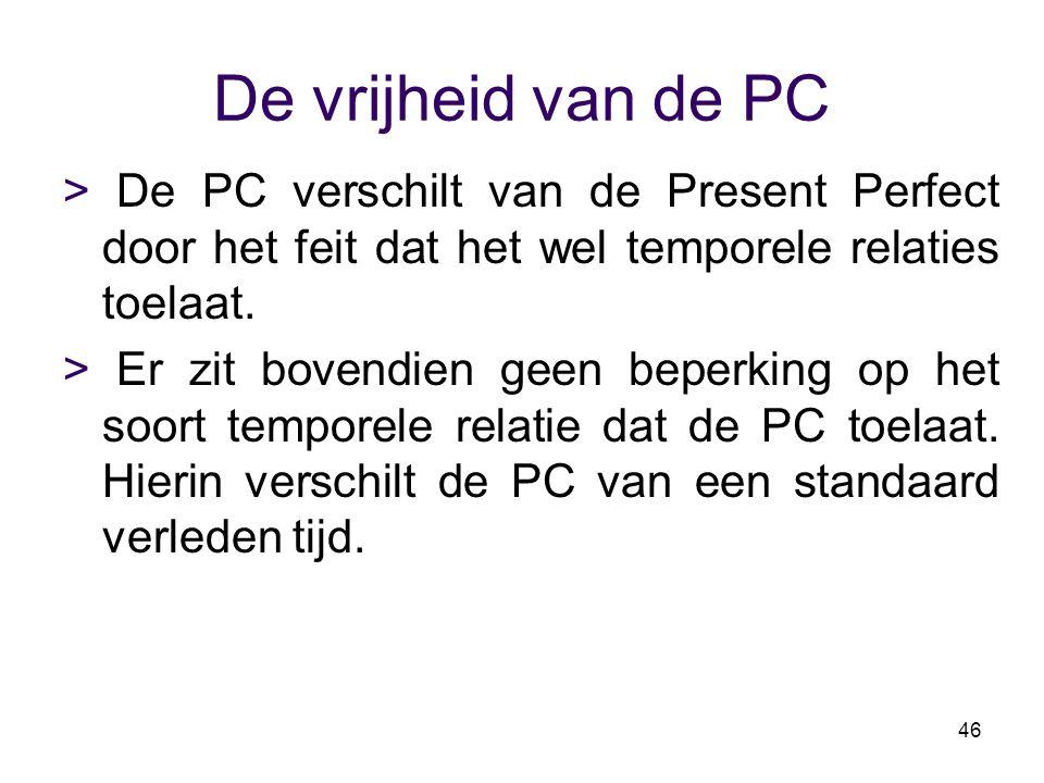 46 De vrijheid van de PC > De PC verschilt van de Present Perfect door het feit dat het wel temporele relaties toelaat. > Er zit bovendien geen beperk