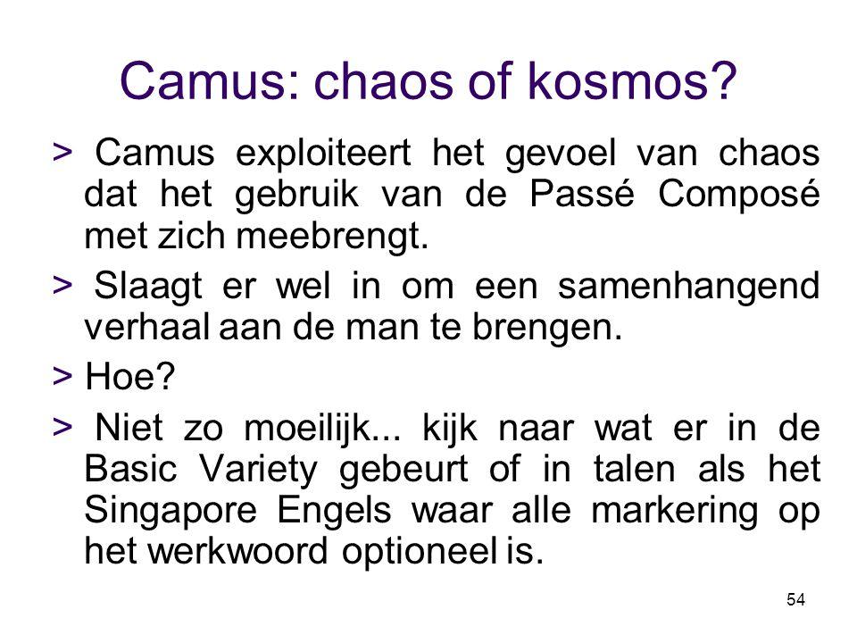 54 Camus: chaos of kosmos? > Camus exploiteert het gevoel van chaos dat het gebruik van de Passé Composé met zich meebrengt. > Slaagt er wel in om een