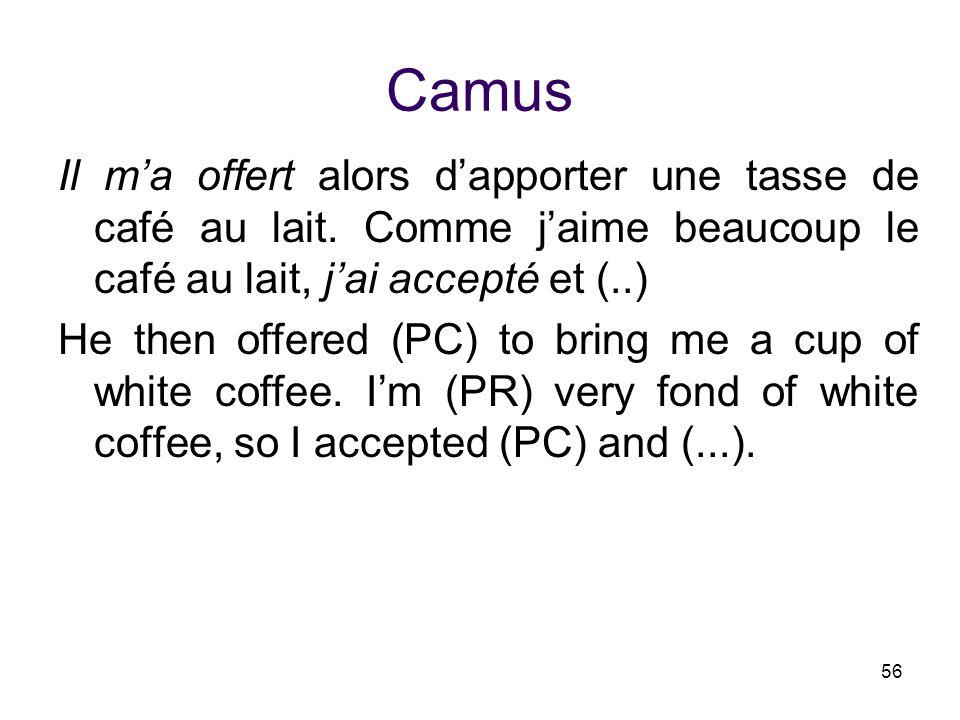 56 Camus Il m'a offert alors d'apporter une tasse de café au lait. Comme j'aime beaucoup le café au lait, j'ai accepté et (..) He then offered (PC) to