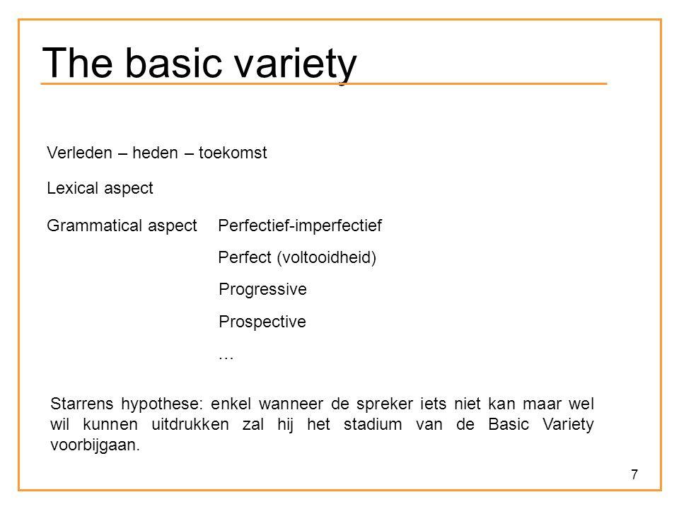 7 The basic variety Verleden – heden – toekomst Lexical aspect Grammatical aspectPerfectief-imperfectief Perfect (voltooidheid) Progressive Prospective … Starrens hypothese: enkel wanneer de spreker iets niet kan maar wel wil kunnen uitdrukken zal hij het stadium van de Basic Variety voorbijgaan.