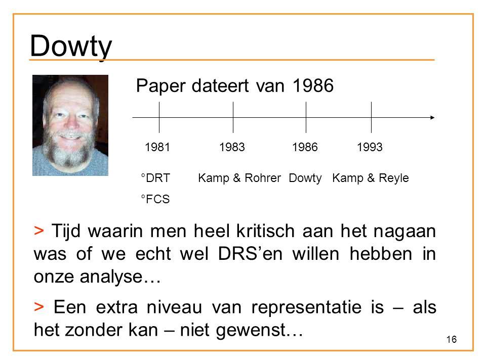 16 Dowty Paper dateert van 1986 1981 °DRT °FCS 1983 Kamp & Rohrer 1986 Dowty 1993 Kamp & Reyle > Tijd waarin men heel kritisch aan het nagaan was of we echt wel DRS'en willen hebben in onze analyse… > Een extra niveau van representatie is – als het zonder kan – niet gewenst…