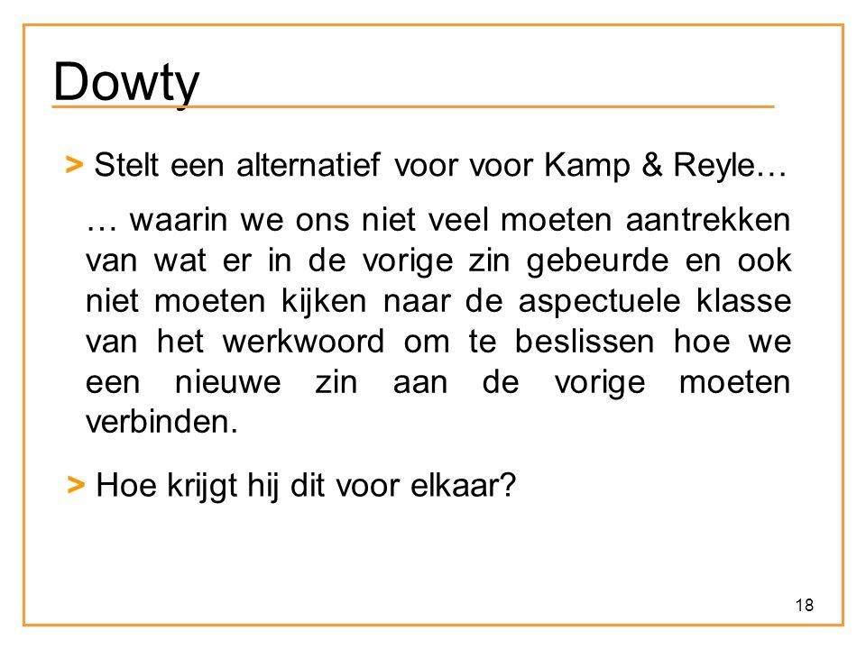 18 Dowty > Stelt een alternatief voor voor Kamp & Reyle… … waarin we ons niet veel moeten aantrekken van wat er in de vorige zin gebeurde en ook niet moeten kijken naar de aspectuele klasse van het werkwoord om te beslissen hoe we een nieuwe zin aan de vorige moeten verbinden.