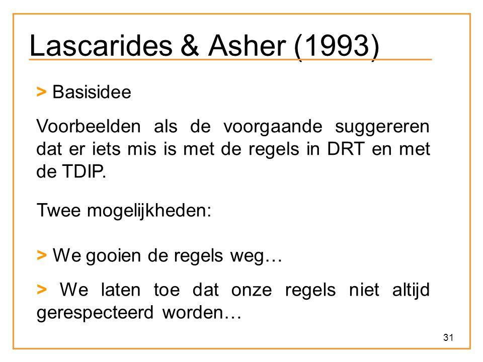 31 Lascarides & Asher (1993) > Basisidee Voorbeelden als de voorgaande suggereren dat er iets mis is met de regels in DRT en met de TDIP.