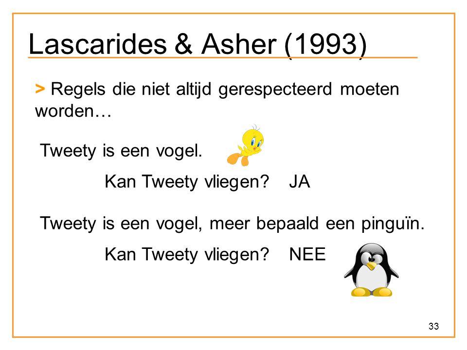 33 Lascarides & Asher (1993) > Regels die niet altijd gerespecteerd moeten worden… Tweety is een vogel.