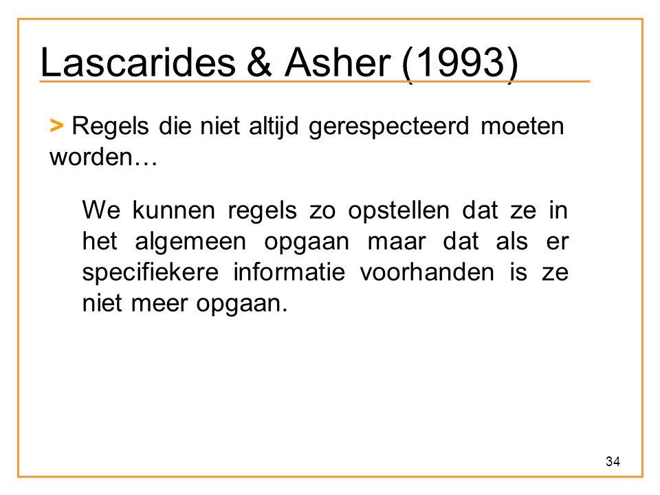 34 Lascarides & Asher (1993) > Regels die niet altijd gerespecteerd moeten worden… We kunnen regels zo opstellen dat ze in het algemeen opgaan maar dat als er specifiekere informatie voorhanden is ze niet meer opgaan.