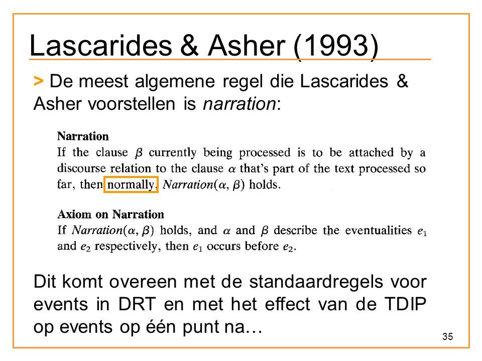 35 Lascarides & Asher (1993) > De meest algemene regel die Lascarides & Asher voorstellen is narration: Dit komt overeen met de standaardregels voor events in DRT en met het effect van de TDIP op events op één punt na…