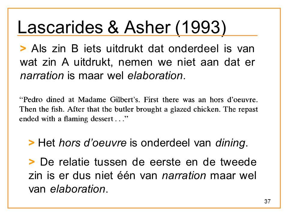 37 Lascarides & Asher (1993) > Als zin B iets uitdrukt dat onderdeel is van wat zin A uitdrukt, nemen we niet aan dat er narration is maar wel elaboration.