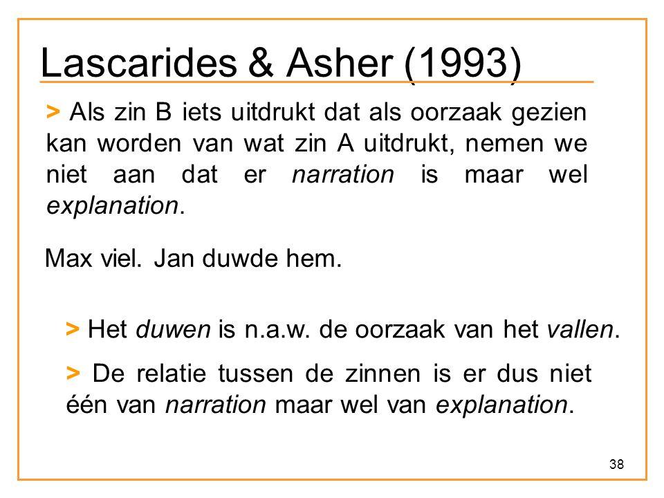 38 Lascarides & Asher (1993) > Als zin B iets uitdrukt dat als oorzaak gezien kan worden van wat zin A uitdrukt, nemen we niet aan dat er narration is maar wel explanation.