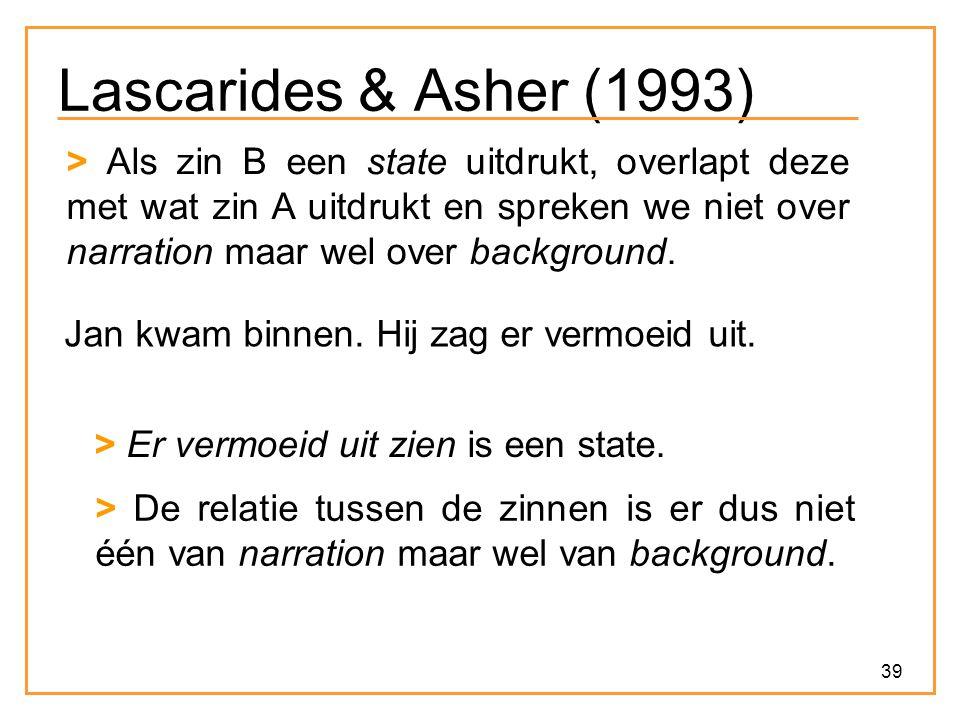 39 Lascarides & Asher (1993) > Als zin B een state uitdrukt, overlapt deze met wat zin A uitdrukt en spreken we niet over narration maar wel over background.