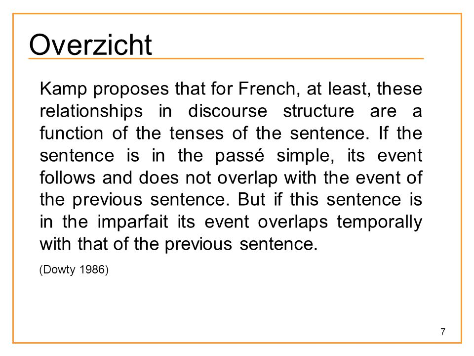 7 Overzicht Kamp proposes that for French, at least, these relationships in discourse structure are a function of the tenses of the sentence. If the s