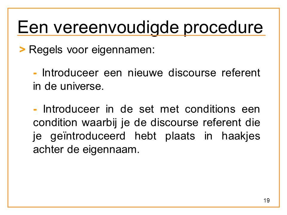 19 Een vereenvoudigde procedure > Regels voor eigennamen: - Introduceer een nieuwe discourse referent in de universe. - Introduceer in de set met cond