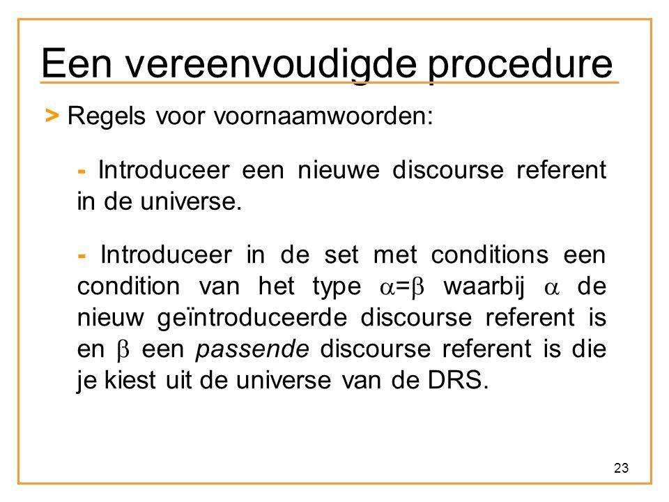 23 Een vereenvoudigde procedure > Regels voor voornaamwoorden: - Introduceer een nieuwe discourse referent in de universe. - Introduceer in de set met