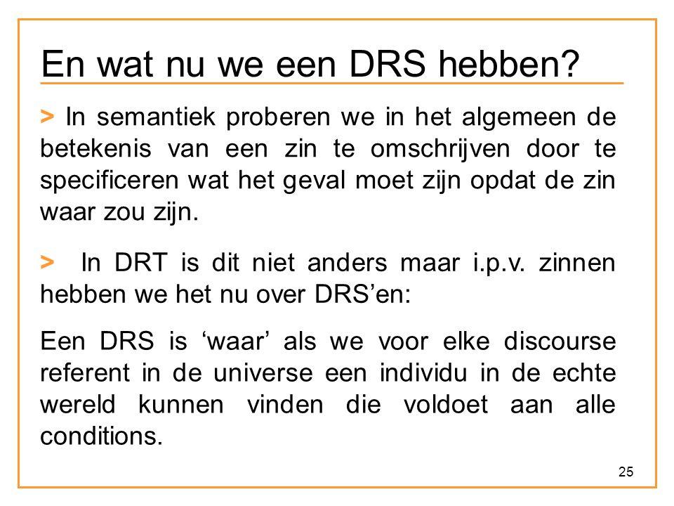 25 En wat nu we een DRS hebben? > In semantiek proberen we in het algemeen de betekenis van een zin te omschrijven door te specificeren wat het geval