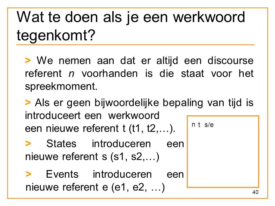 40 Wat te doen als je een werkwoord tegenkomt? > We nemen aan dat er altijd een discourse referent n voorhanden is die staat voor het spreekmoment. n