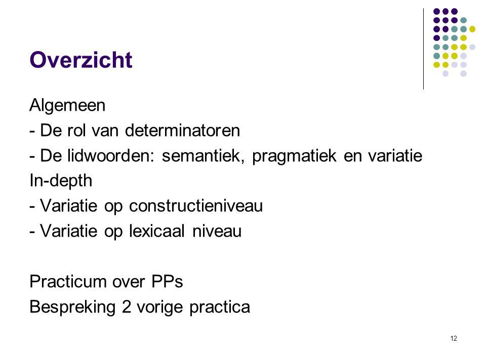 12 Overzicht Algemeen - De rol van determinatoren - De lidwoorden: semantiek, pragmatiek en variatie In-depth - Variatie op constructieniveau - Variatie op lexicaal niveau Practicum over PPs Bespreking 2 vorige practica